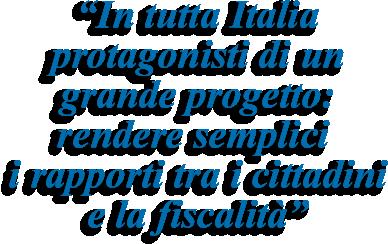 In tutta Italia protagonisti di un grande progetto: rendere semplici i rapporti tra i cittadini e la fiscalità